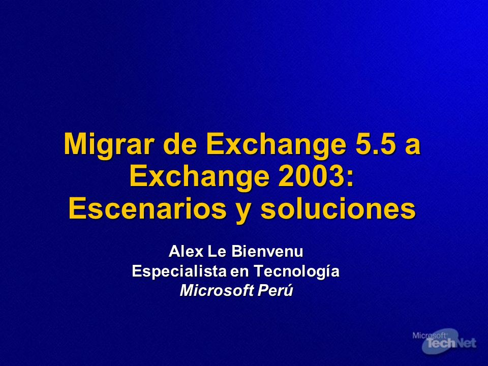 Migrar de Exchange 5.5 a Exchange 2003: Escenarios y soluciones Alex Le Bienvenu Especialista en Tecnología Microsoft Perú
