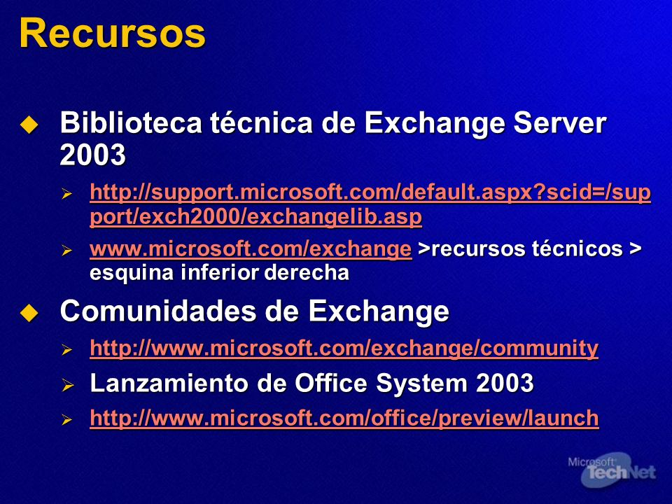 Recursos Biblioteca técnica de Exchange Server 2003 Biblioteca técnica de Exchange Server 2003 http://support.microsoft.com/default.aspx scid=/sup port/exch2000/exchangelib.asp http://support.microsoft.com/default.aspx scid=/sup port/exch2000/exchangelib.asp http://support.microsoft.com/default.aspx scid=/sup port/exch2000/exchangelib.asp http://support.microsoft.com/default.aspx scid=/sup port/exch2000/exchangelib.asp www.microsoft.com/exchange >recursos técnicos > esquina inferior derecha www.microsoft.com/exchange >recursos técnicos > esquina inferior derecha www.microsoft.com/exchange Comunidades de Exchange Comunidades de Exchange http://www.microsoft.com/exchange/community http://www.microsoft.com/exchange/community http://www.microsoft.com/exchange/community Lanzamiento de Office System 2003 Lanzamiento de Office System 2003 http://www.microsoft.com/office/preview/launch http://www.microsoft.com/office/preview/launch http://www.microsoft.com/office/preview/launch