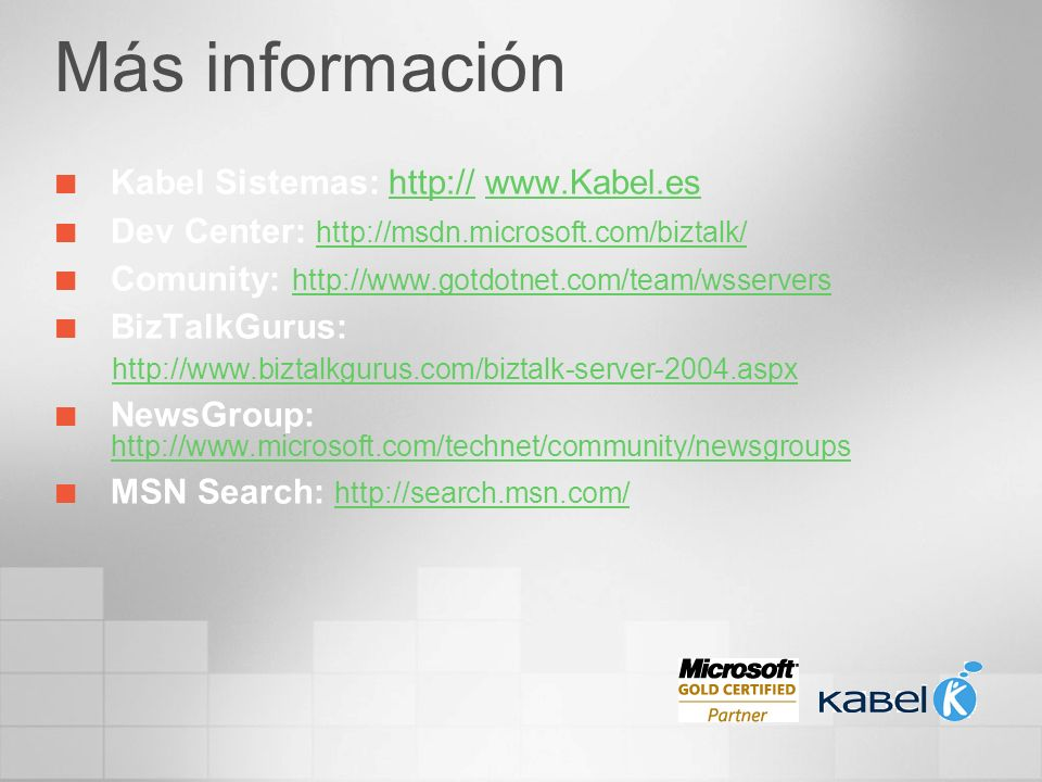 Más información Kabel Sistemas: http:// www.Kabel.eshttp://www.Kabel.es Dev Center: http://msdn.microsoft.com/biztalk/ http://msdn.microsoft.com/bizta