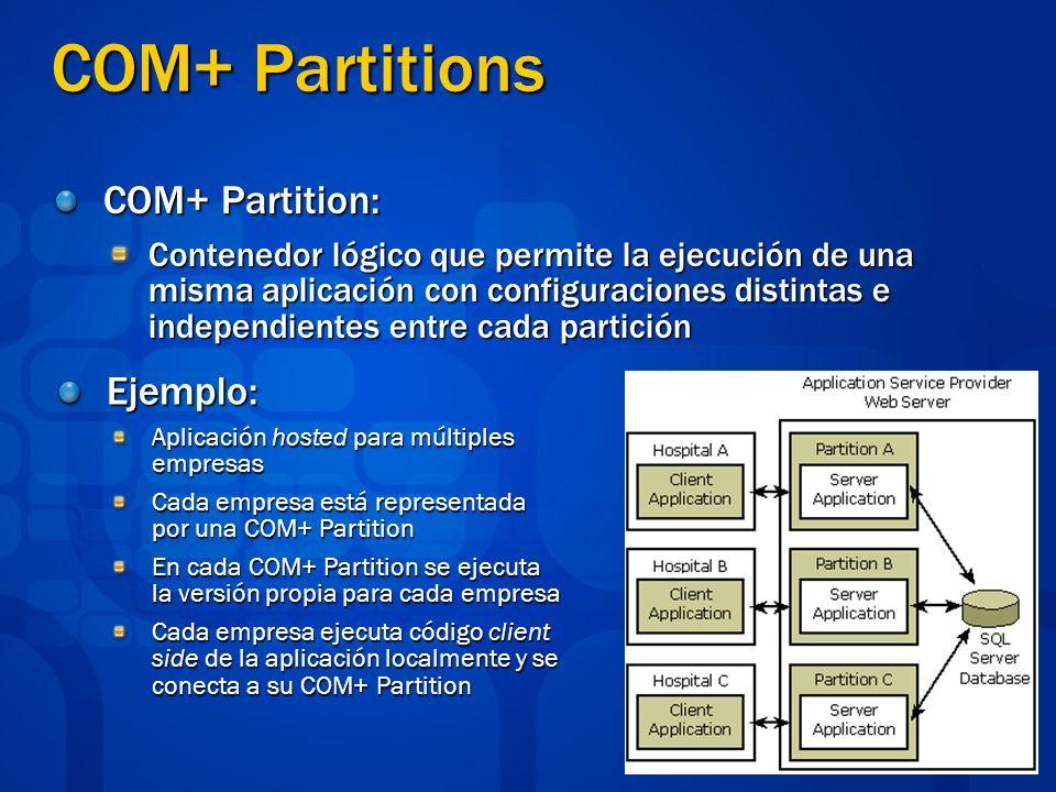 COM+ Partitions COM+ Partition: Contenedor lógico que permite la ejecución de una misma aplicación con configuraciones distintas e independientes entre cada partición Ejemplo: Aplicación hosted para múltiples empresas Cada empresa está representada por una COM+ Partition En cada COM+ Partition se ejecuta la versión propia para cada empresa Cada empresa ejecuta código client side de la aplicación localmente y se conecta a su COM+ Partition