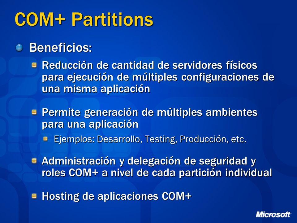 COM+ Partitions Beneficios: Reducción de cantidad de servidores físicos para ejecución de múltiples configuraciones de una misma aplicación Permite generación de múltiples ambientes para una aplicación Ejemplos: Desarrollo, Testing, Producción, etc.