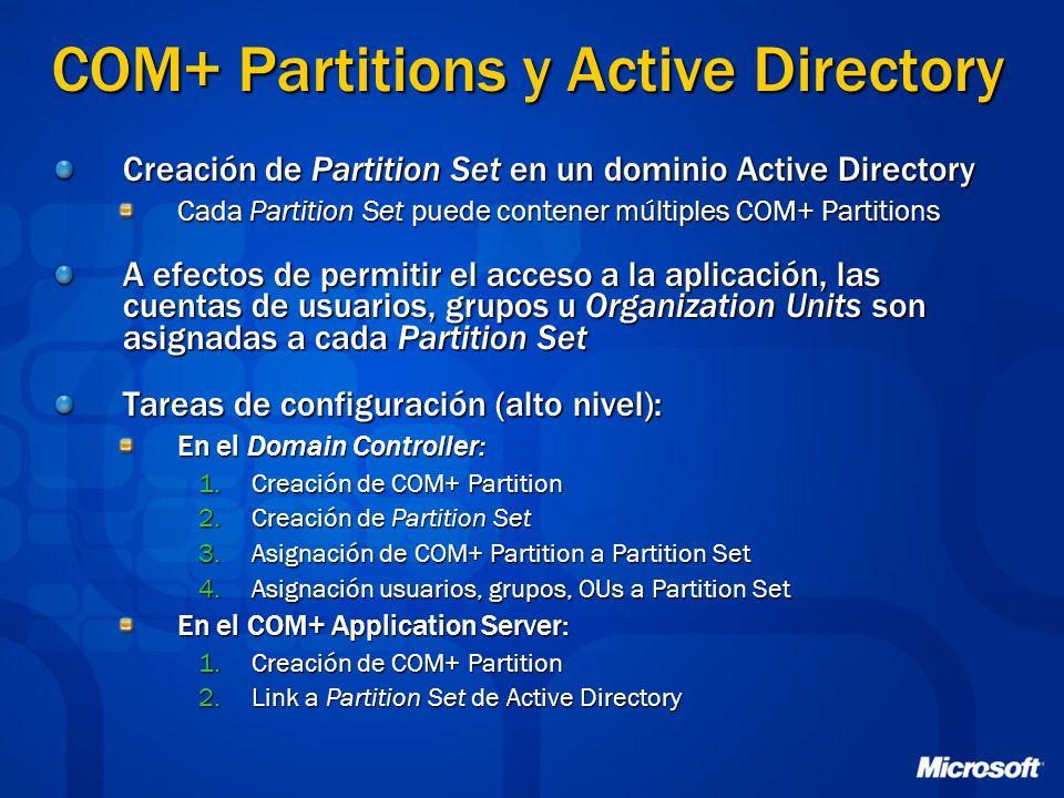 COM+ Partitions y Active Directory Creación de Partition Set en un dominio Active Directory Cada Partition Set puede contener múltiples COM+ Partitions A efectos de permitir el acceso a la aplicación, las cuentas de usuarios, grupos u Organization Units son asignadas a cada Partition Set Tareas de configuración (alto nivel): En el Domain Controller: 1.Creación de COM+ Partition 2.Creación de Partition Set 3.Asignación de COM+ Partition a Partition Set 4.Asignación usuarios, grupos, OUs a Partition Set En el COM+ Application Server: 1.Creación de COM+ Partition 2.Link a Partition Set de Active Directory