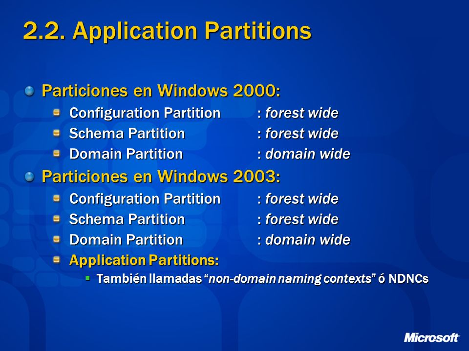 2.2. Application Partitions Particiones en Windows 2000: Configuration Partition : forest wide Schema Partition : forest wide Domain Partition : domai