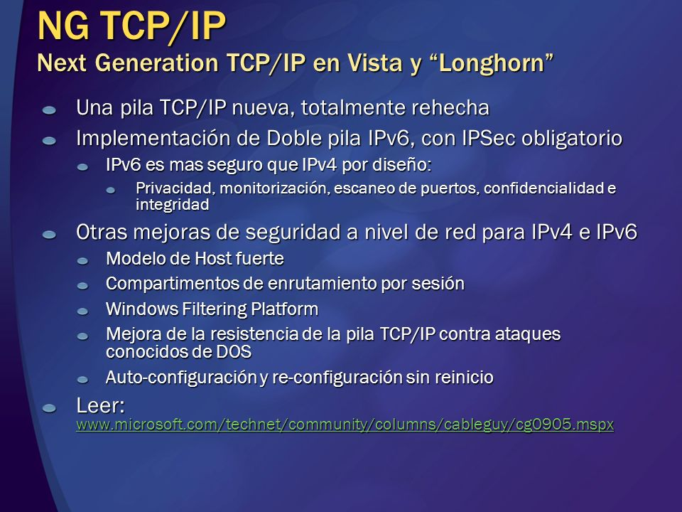NG TCP/IP Next Generation TCP/IP en Vista y Longhorn Una pila TCP/IP nueva, totalmente rehecha Implementación de Doble pila IPv6, con IPSec obligatori