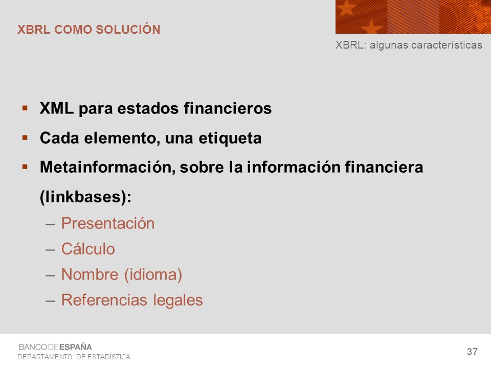 DEPARTAMENTO DE ESTADÍSTICA 37 XBRL: algunas características XML para estados financieros Cada elemento, una etiqueta Metainformación, sobre la inform