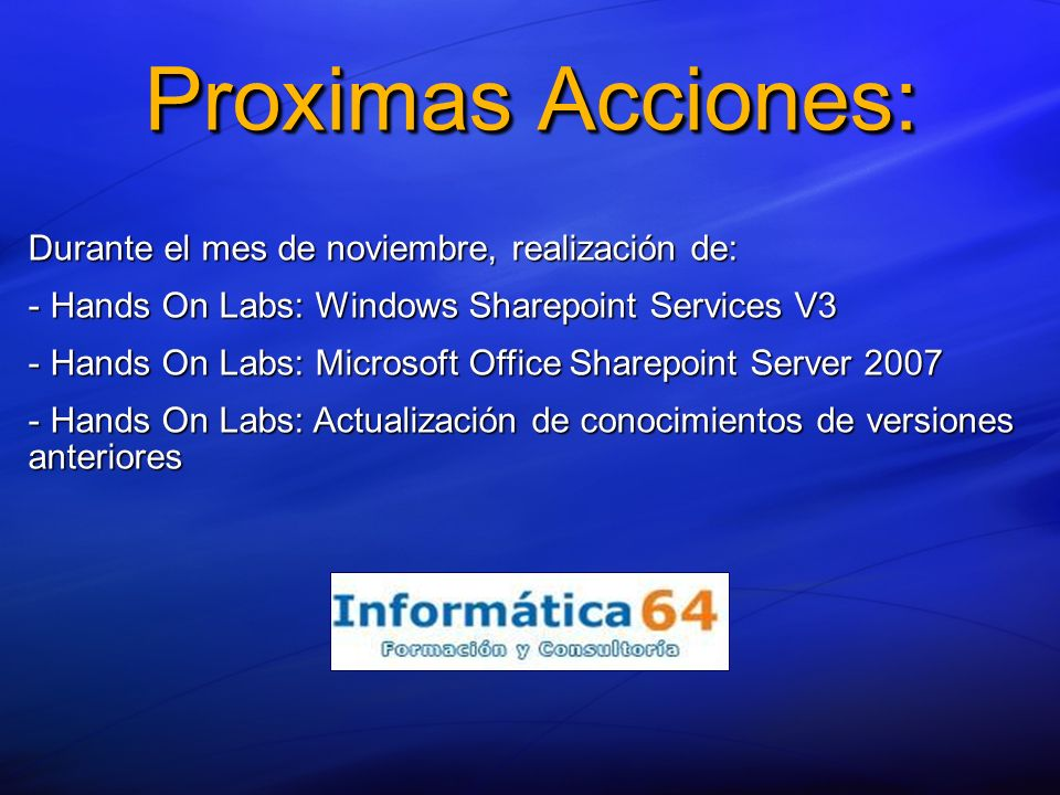 Proximas Acciones: Durante el mes de noviembre, realización de: - Hands On Labs: Windows Sharepoint Services V3 - Hands On Labs: Microsoft Office Sharepoint Server 2007 - Hands On Labs: Actualización de conocimientos de versiones anteriores