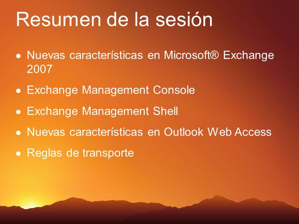 Resumen de la sesión Nuevas características en Microsoft® Exchange 2007 Exchange Management Console Exchange Management Shell Nuevas características en Outlook Web Access Reglas de transporte