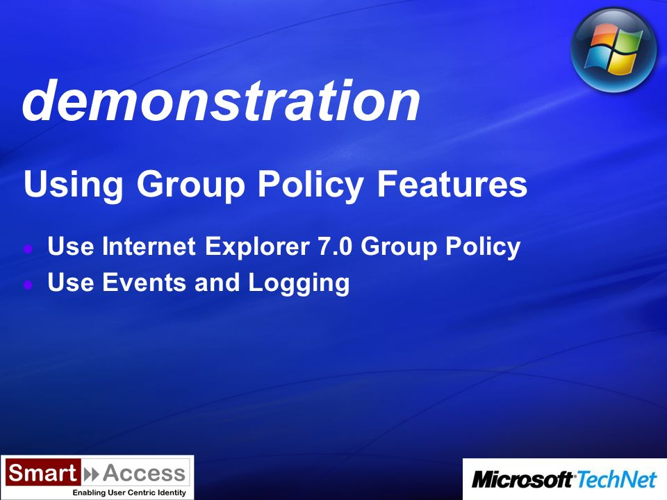 Demo Using Group Policy Features Use Internet Explorer 7.0 Group Policy Use Events and Logging demonstration