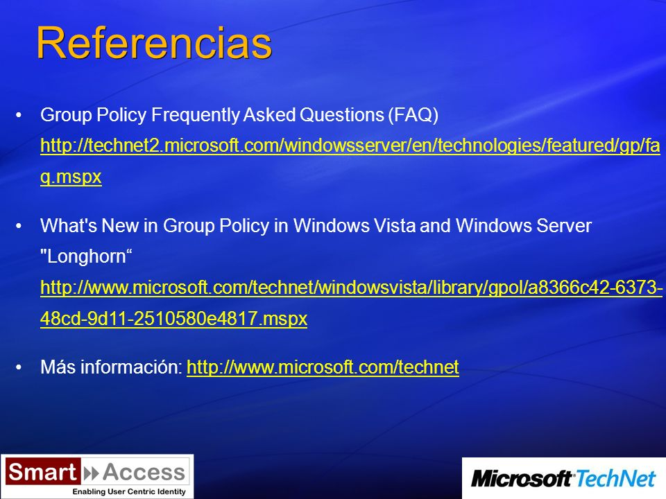 Referencias Group Policy Frequently Asked Questions (FAQ)   q.mspx   q.mspx What s New in Group Policy in Windows Vista and Windows Server Longhorn   48cd-9d e4817.mspx   48cd-9d e4817.mspx Más información: