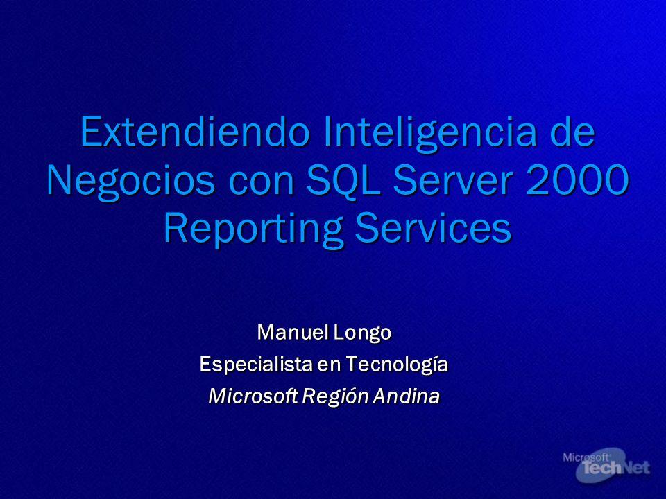 Extendiendo Inteligencia de Negocios con SQL Server 2000 Reporting Services Manuel Longo Especialista en Tecnología Microsoft Región Andina Manuel Lon