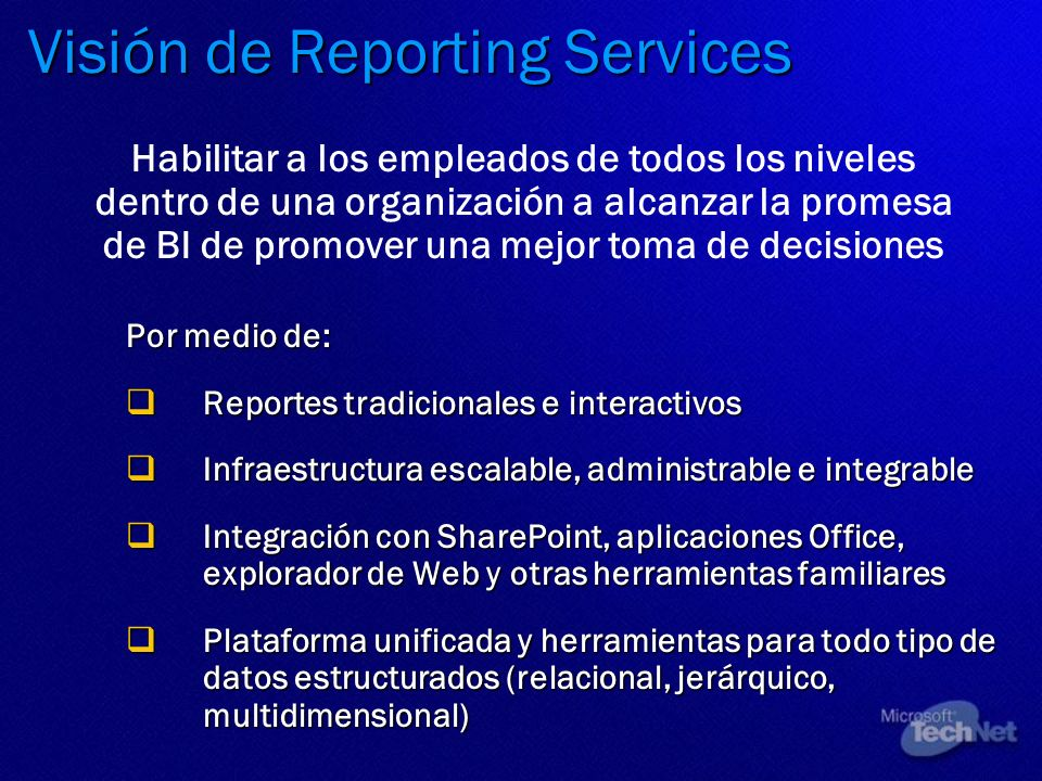 Visión de Reporting Services Por medio de: Reportes tradicionales e interactivos Reportes tradicionales e interactivos Infraestructura escalable, admi