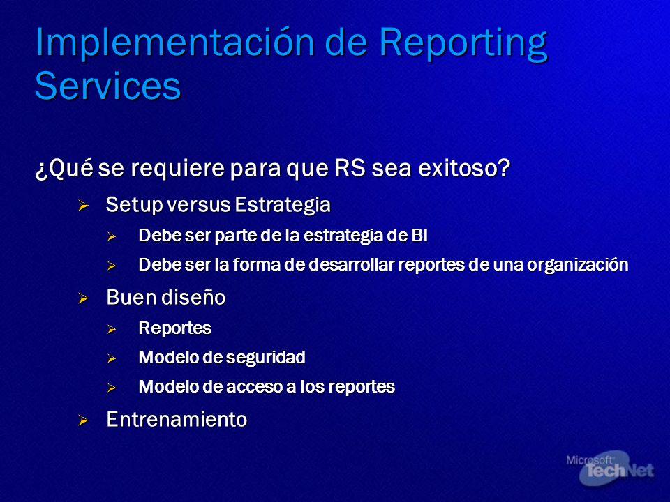 Implementación de Reporting Services ¿Qué se requiere para que RS sea exitoso? Setup versus Estrategia Setup versus Estrategia Debe ser parte de la es