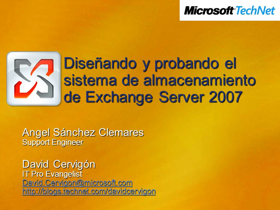 Diseñando y probando el sistema de almacenamiento de Exchange Server 2007 Angel Sánchez Clemares Support Engineer David Cervigón IT Pro Evangelist David.Cervigon@microsoft.com http://blogs.technet.com/davidcervigon
