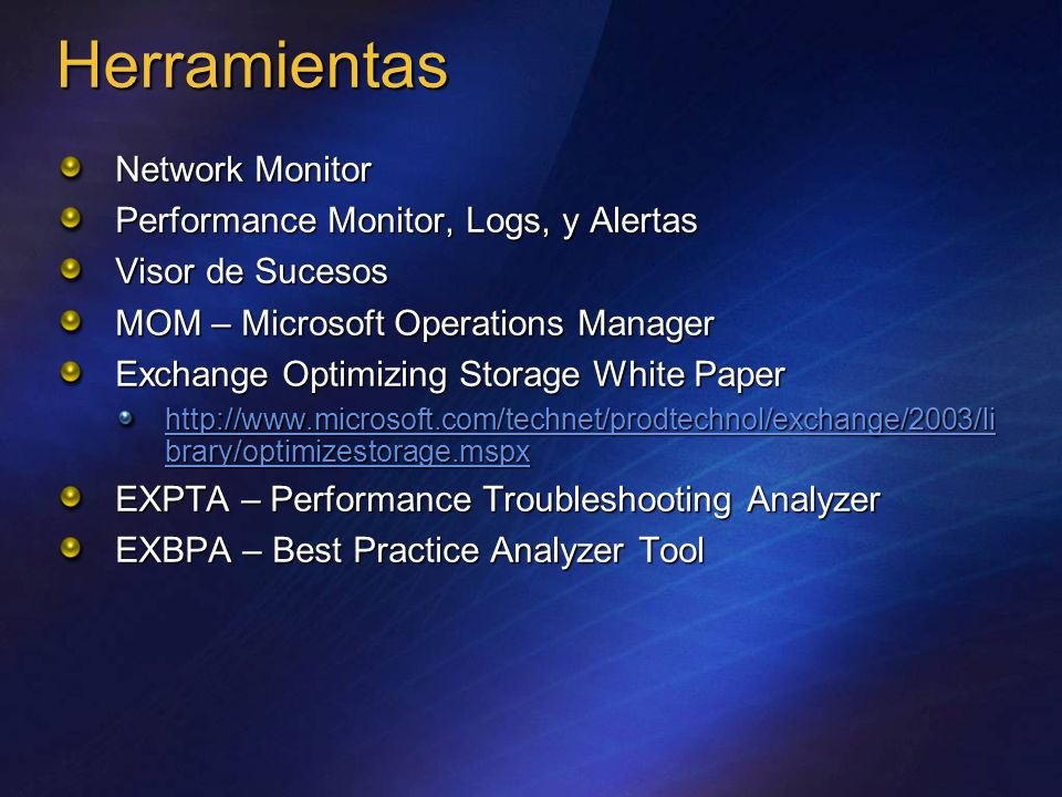 Herramientas Network Monitor Performance Monitor, Logs, y Alertas Visor de Sucesos MOM – Microsoft Operations Manager Exchange Optimizing Storage White Paper http://www.microsoft.com/technet/prodtechnol/exchange/2003/li brary/optimizestorage.mspx http://www.microsoft.com/technet/prodtechnol/exchange/2003/li brary/optimizestorage.mspx EXPTA – Performance Troubleshooting Analyzer EXBPA – Best Practice Analyzer Tool