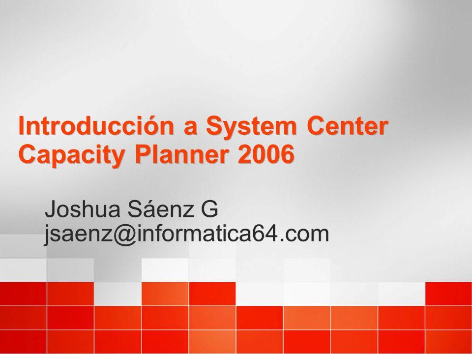 Introducción a System Center Capacity Planner 2006 Joshua Sáenz G jsaenz@informatica64.com Joshua Sáenz G jsaenz@informatica64.com