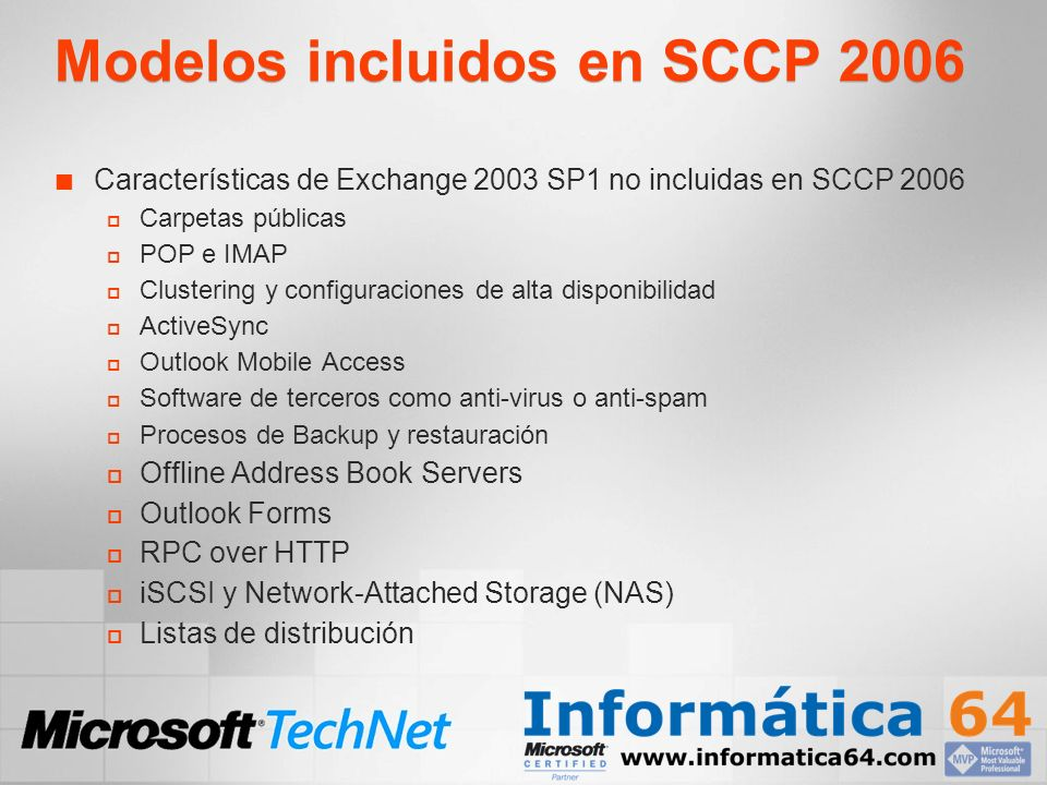 Modelos incluidos en SCCP 2006 Características de Exchange 2003 SP1 no incluidas en SCCP 2006 Carpetas públicas POP e IMAP Clustering y configuraciones de alta disponibilidad ActiveSync Outlook Mobile Access Software de terceros como anti-virus o anti-spam Procesos de Backup y restauración Offline Address Book Servers Outlook Forms RPC over HTTP iSCSI y Network-Attached Storage (NAS) Listas de distribución