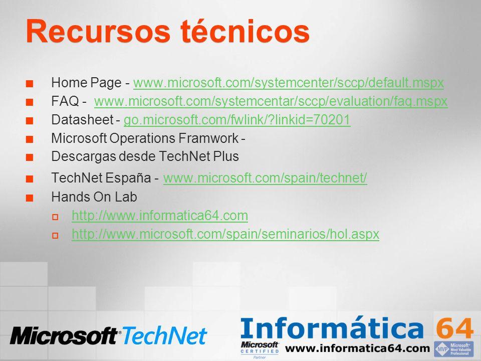 Recursos técnicos Home Page - www.microsoft.com/systemcenter/sccp/default.mspxwww.microsoft.com/systemcenter/sccp/default.mspx FAQ - www.microsoft.com/systemcentar/sccp/evaluation/faq.mspxwww.microsoft.com/systemcentar/sccp/evaluation/faq.mspx Datasheet - go.microsoft.com/fwlink/ linkid=70201go.microsoft.com/fwlink/ linkid=70201 Microsoft Operations Framwork - Descargas desde TechNet Plus TechNet España - www.microsoft.com/spain/technet/ www.microsoft.com/spain/technet/ Hands On Lab http://www.informatica64.com http://www.microsoft.com/spain/seminarios/hol.aspx