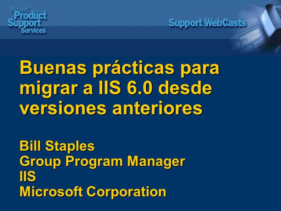Buenas prácticas para migrar a IIS 6.0 desde versiones anteriores Bill Staples Group Program Manager IIS Microsoft Corporation