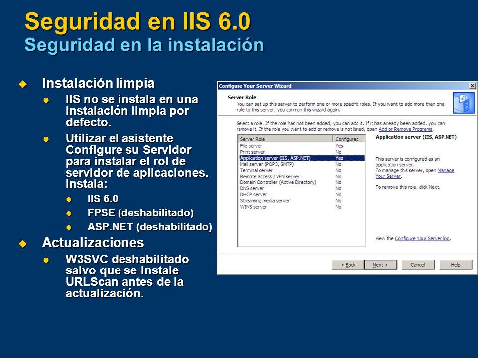 Seguridad en IIS 6.0 Seguridad en la instalación Instalación limpia Instalación limpia IIS no se instala en una instalación limpia por defecto. IIS no