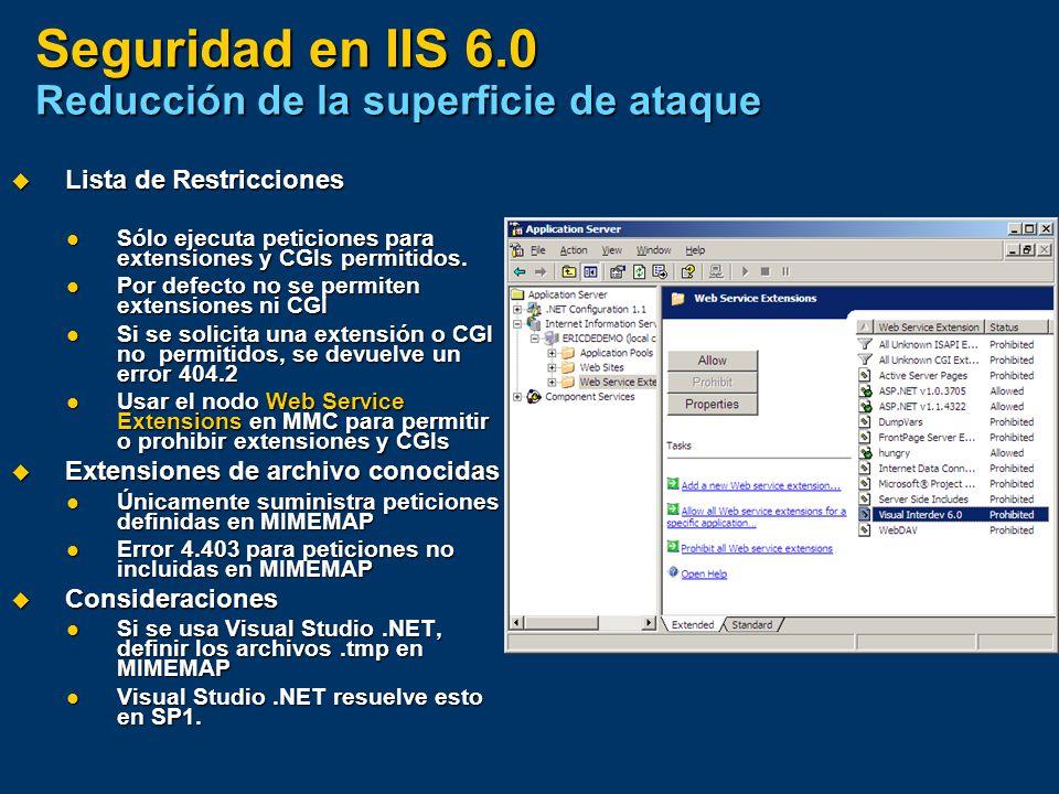 Seguridad en IIS 6.0 Reducción de la superficie de ataque Lista de Restricciones Lista de Restricciones Sólo ejecuta peticiones para extensiones y CGI