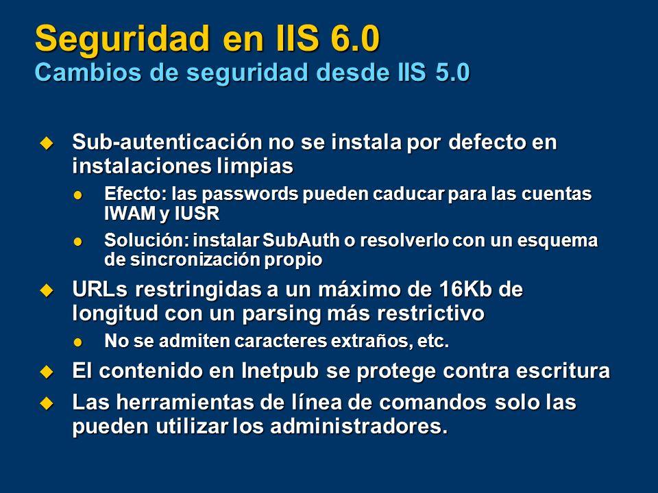 Seguridad en IIS 6.0 Cambios de seguridad desde IIS 5.0 Sub-autenticación no se instala por defecto en instalaciones limpias Sub-autenticación no se i