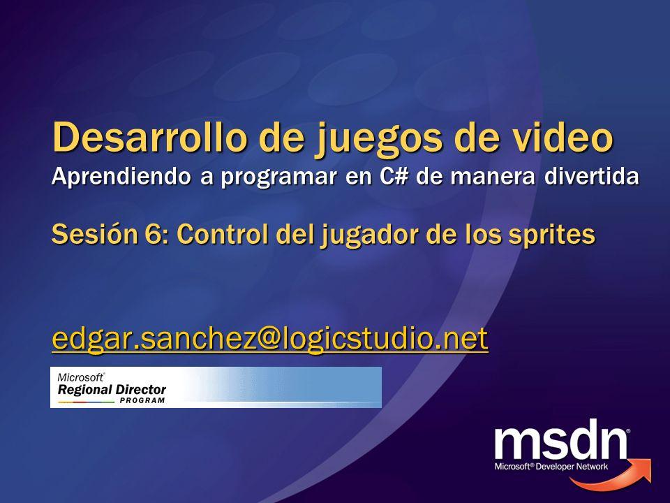 Desarrollo de juegos de video Aprendiendo a programar en C# de manera divertida Sesión 6: Control del jugador de los sprites edgar.sanchez@logicstudio