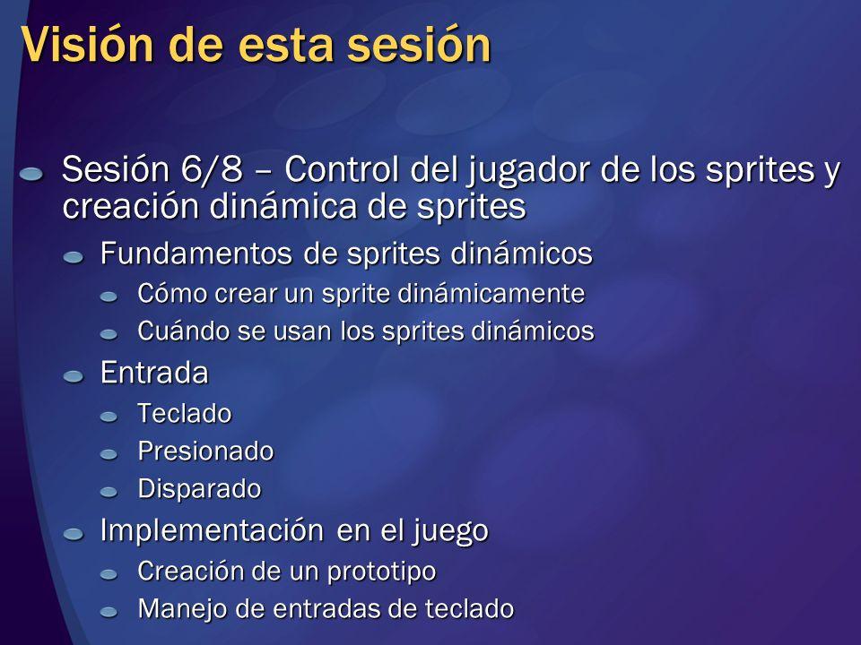 Visión de esta sesión Sesión 6/8 – Control del jugador de los sprites y creación dinámica de sprites Fundamentos de sprites dinámicos Cómo crear un sp