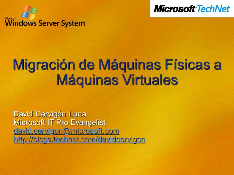 Migración de Máquinas Físicas a Máquinas Virtuales David Cervigón Luna Microsoft IT Pro Evangelist david.cervigon@microsoft.com http://blogs.technet.com/davidcervigon