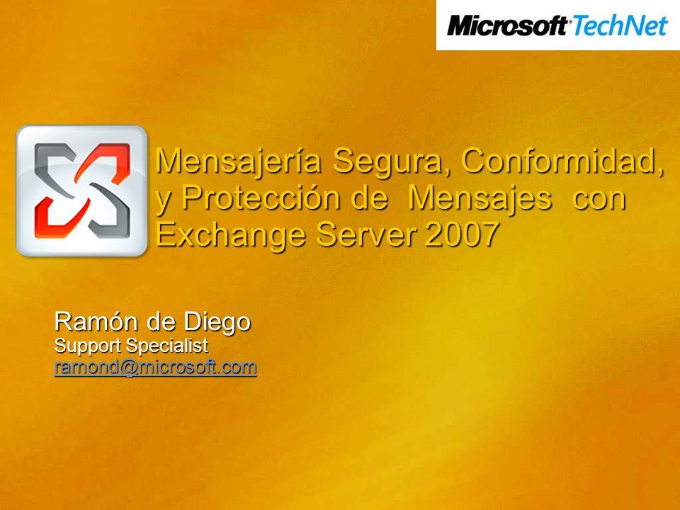 Mensajería Segura, Conformidad, y Protección de Mensajes con Exchange Server 2007 Ramón de Diego Support Specialist ramond@microsoft.com
