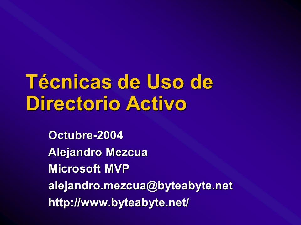 Técnicas de Uso de Directorio Activo Octubre-2004 Alejandro Mezcua Microsoft MVP alejandro.mezcua@byteabyte.nethttp://www.byteabyte.net/