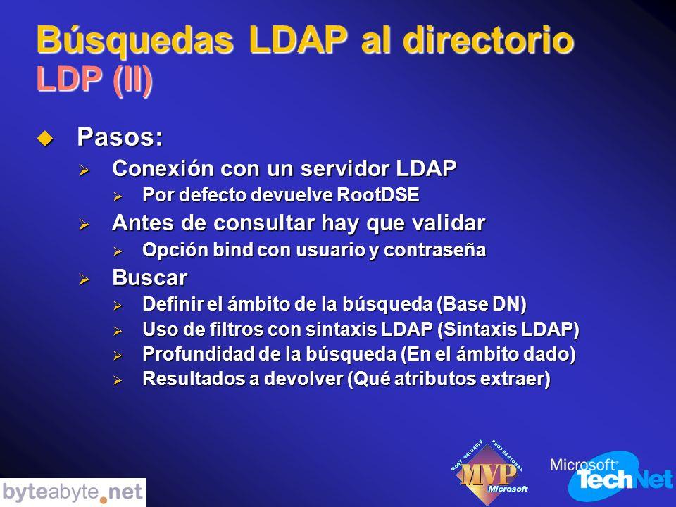 Búsquedas LDAP al directorio LDP (II) Pasos: Pasos: Conexión con un servidor LDAP Conexión con un servidor LDAP Por defecto devuelve RootDSE Por defecto devuelve RootDSE Antes de consultar hay que validar Antes de consultar hay que validar Opción bind con usuario y contraseña Opción bind con usuario y contraseña Buscar Buscar Definir el ámbito de la búsqueda (Base DN) Definir el ámbito de la búsqueda (Base DN) Uso de filtros con sintaxis LDAP (Sintaxis LDAP) Uso de filtros con sintaxis LDAP (Sintaxis LDAP) Profundidad de la búsqueda (En el ámbito dado) Profundidad de la búsqueda (En el ámbito dado) Resultados a devolver (Qué atributos extraer) Resultados a devolver (Qué atributos extraer)
