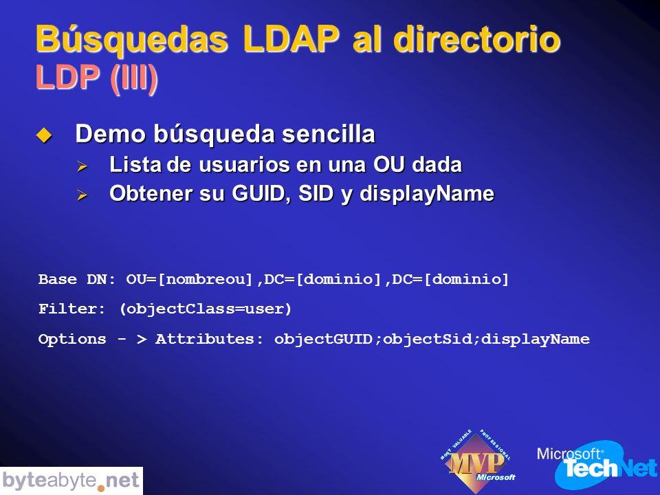 Búsquedas LDAP al directorio LDP (III) Demo búsqueda sencilla Demo búsqueda sencilla Lista de usuarios en una OU dada Lista de usuarios en una OU dada Obtener su GUID, SID y displayName Obtener su GUID, SID y displayName Base DN: OU=[nombreou],DC=[dominio],DC=[dominio] Filter: (objectClass=user) Options - > Attributes: objectGUID;objectSid;displayName