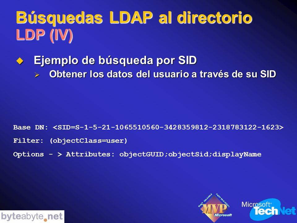Búsquedas LDAP al directorio LDP (IV) Ejemplo de búsqueda por SID Ejemplo de búsqueda por SID Obtener los datos del usuario a través de su SID Obtener los datos del usuario a través de su SID Base DN: Filter: (objectClass=user) Options - > Attributes: objectGUID;objectSid;displayName
