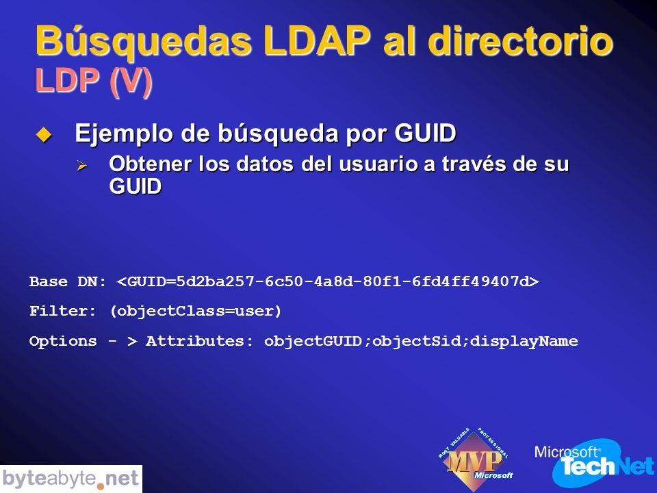 Búsquedas LDAP al directorio LDP (V) Ejemplo de búsqueda por GUID Ejemplo de búsqueda por GUID Obtener los datos del usuario a través de su GUID Obtener los datos del usuario a través de su GUID Base DN: Filter: (objectClass=user) Options - > Attributes: objectGUID;objectSid;displayName