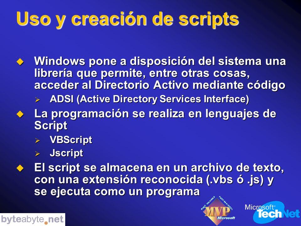 Uso y creación de scripts Windows pone a disposición del sistema una librería que permite, entre otras cosas, acceder al Directorio Activo mediante código Windows pone a disposición del sistema una librería que permite, entre otras cosas, acceder al Directorio Activo mediante código ADSI (Active Directory Services Interface) ADSI (Active Directory Services Interface) La programación se realiza en lenguajes de Script La programación se realiza en lenguajes de Script VBScript VBScript Jscript Jscript El script se almacena en un archivo de texto, con una extensión reconocida (.vbs ó.js) y se ejecuta como un programa El script se almacena en un archivo de texto, con una extensión reconocida (.vbs ó.js) y se ejecuta como un programa