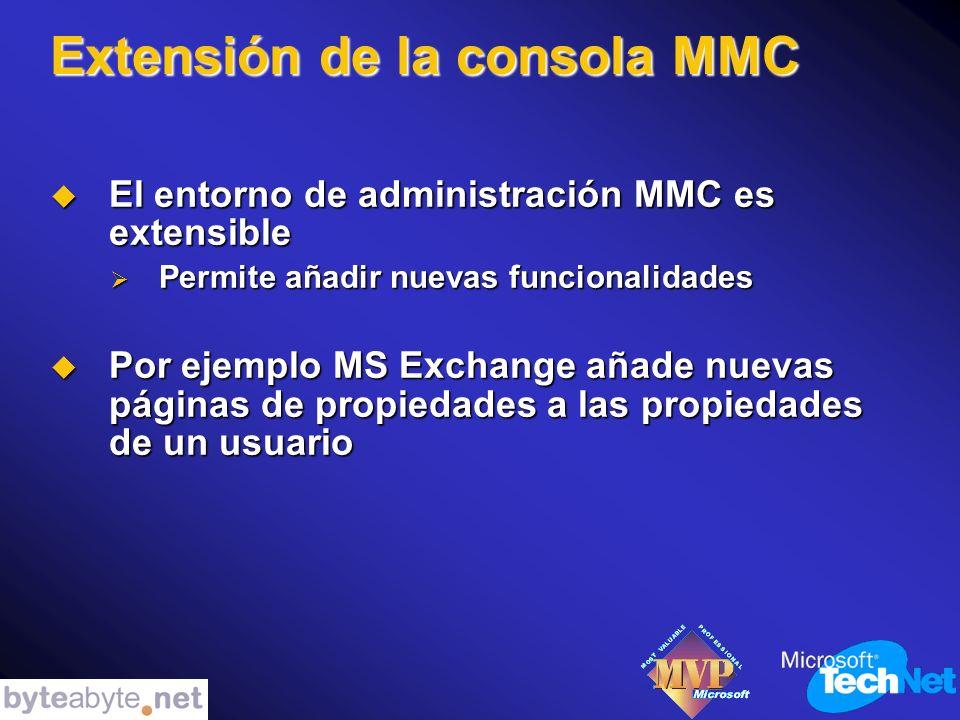 Extensión de la consola MMC El entorno de administración MMC es extensible El entorno de administración MMC es extensible Permite añadir nuevas funcionalidades Permite añadir nuevas funcionalidades Por ejemplo MS Exchange añade nuevas páginas de propiedades a las propiedades de un usuario Por ejemplo MS Exchange añade nuevas páginas de propiedades a las propiedades de un usuario