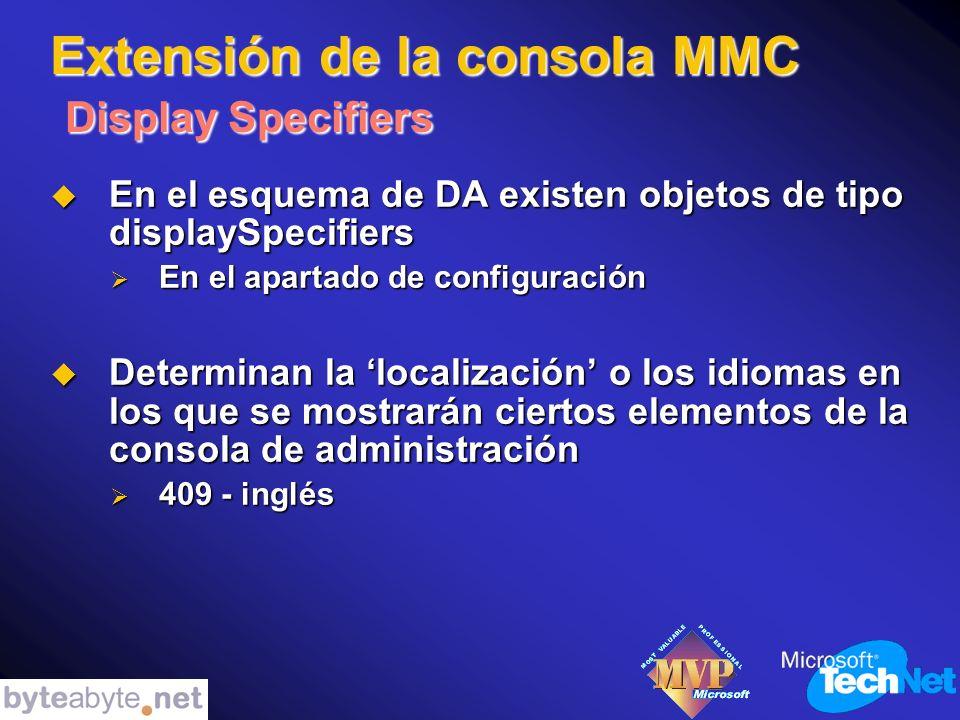 Extensión de la consola MMC Display Specifiers En el esquema de DA existen objetos de tipo displaySpecifiers En el esquema de DA existen objetos de tipo displaySpecifiers En el apartado de configuración En el apartado de configuración Determinan la localización o los idiomas en los que se mostrarán ciertos elementos de la consola de administración Determinan la localización o los idiomas en los que se mostrarán ciertos elementos de la consola de administración 409 - inglés 409 - inglés