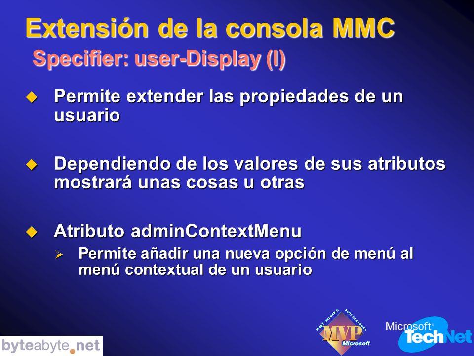 Extensión de la consola MMC Specifier: user-Display (I) Permite extender las propiedades de un usuario Permite extender las propiedades de un usuario Dependiendo de los valores de sus atributos mostrará unas cosas u otras Dependiendo de los valores de sus atributos mostrará unas cosas u otras Atributo adminContextMenu Atributo adminContextMenu Permite añadir una nueva opción de menú al menú contextual de un usuario Permite añadir una nueva opción de menú al menú contextual de un usuario