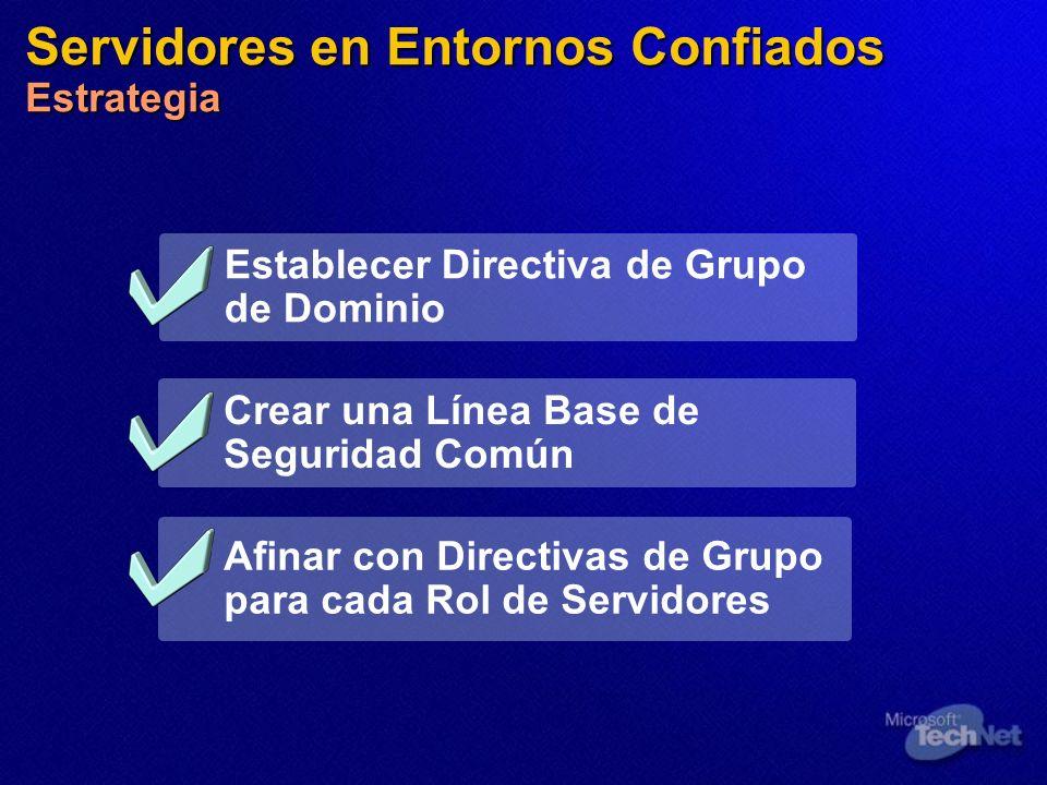 Servidores en Entornos Confiados Estrategia Establecer Directiva de Grupo de Dominio Afinar con Directivas de Grupo para cada Rol de Servidores Crear