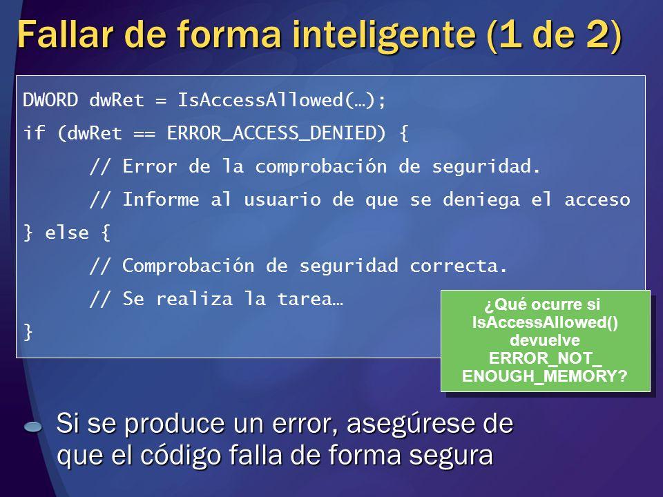 Fallar de forma inteligente (1 de 2) Si se produce un error, asegúrese de que el código falla de forma segura DWORD dwRet = IsAccessAllowed(…); if (dw