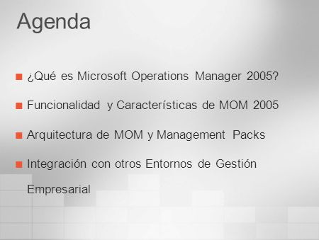 Microsoft Operations Manager 2005 Segunda versión, completamente desarrollada por Microsoft, orientada a la Gestión de Operaciones Aporta un conjunto completo de herramientas para: Recolección de eventos Seguimiento del rendimiento Resolución de incidencias Informes