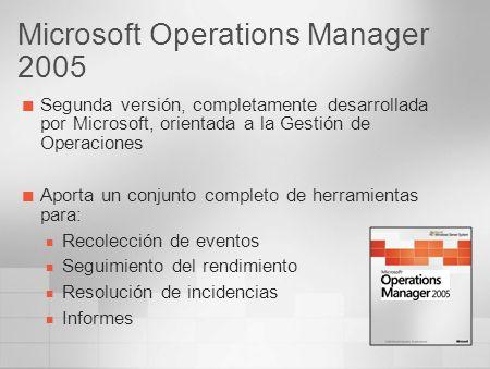 Microsoft Operations Manager 2005 Segunda versión, completamente desarrollada por Microsoft, orientada a la Gestión de Operaciones Aporta un conjunto
