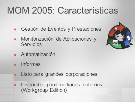 MOM 2005: Características Gestión de Eventos y Prestaciones Monitorización de Aplicaciones y Servicios Automatización Informes Listo para grandes corp