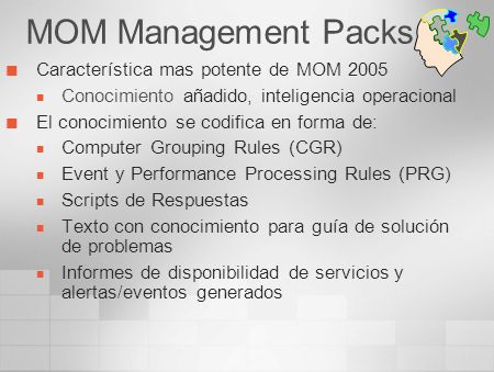 Management Pack incluídos Windows 2000/2003 Server AD, FRS Terminal Services DNS, DHCP, WINS, IIS, RRAS SMS 2.0 MTS, MSMQ, MSDTC MOM Windows NT 4.0 Systems Logs * más de 5000 reglas… Management Pack gratuítos Exchange (5.5, 2000, 2003) SQL Server (7.0 y 2000) ISA Server 2000/2004 Sharepoint Portal 2003 SMS 2003 Host Integration Server 2000/2004, SNA Server Biztalk Server 2002/2004 Live Communications Server 2003/2005 Virtual Server 2005 MIIS 2003 Etc...