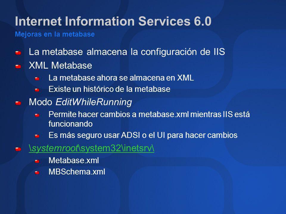 Internet Information Services 6.0 Mejoras en la metabase La metabase almacena la configuración de IIS XML Metabase La metabase ahora se almacena en XM