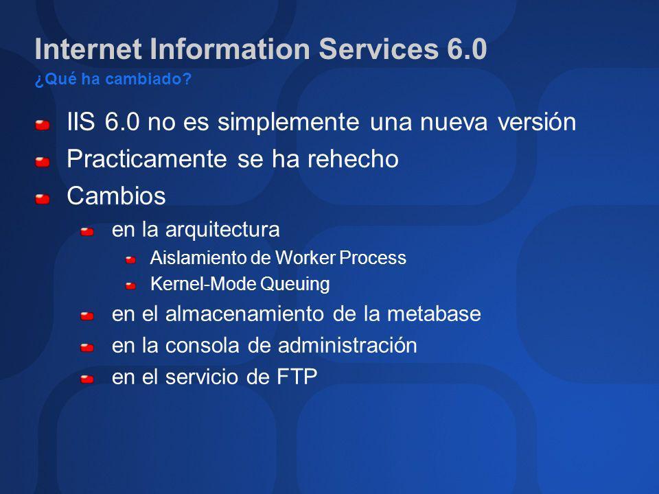 Internet Information Services 6.0 Nueva arquitectura HTTP.SYS: proceso en modo kernel (núcleo); recibe y encamina peticiones http WAS: proceso de configuración y gestión (WAS = Web Administration Service) W3WP.exe: entorno de ejecución para aplicaciones web (WP=Worker Process) Nuevo esquema de aislamiento de aplicaciones Soporte para múltiples procesos WP web app WAS W3WP.exe HTTP.SYS kernel W3WP.exe W3WP.exe