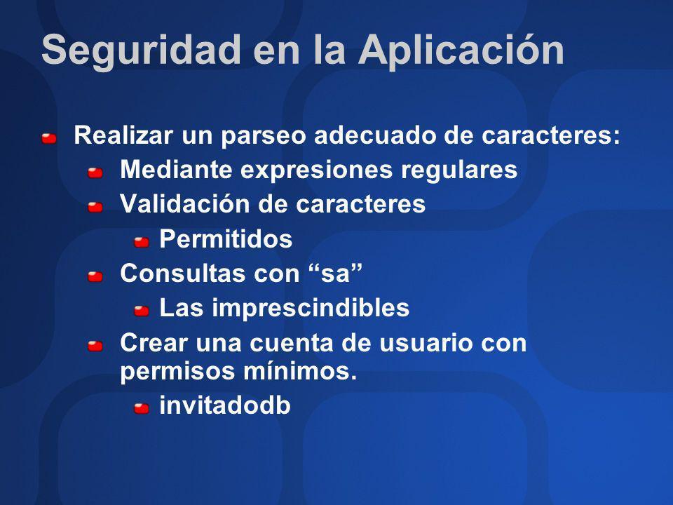 Seguridad en la Aplicación Realizar un parseo adecuado de caracteres: Mediante expresiones regulares Validación de caracteres Permitidos Consultas con