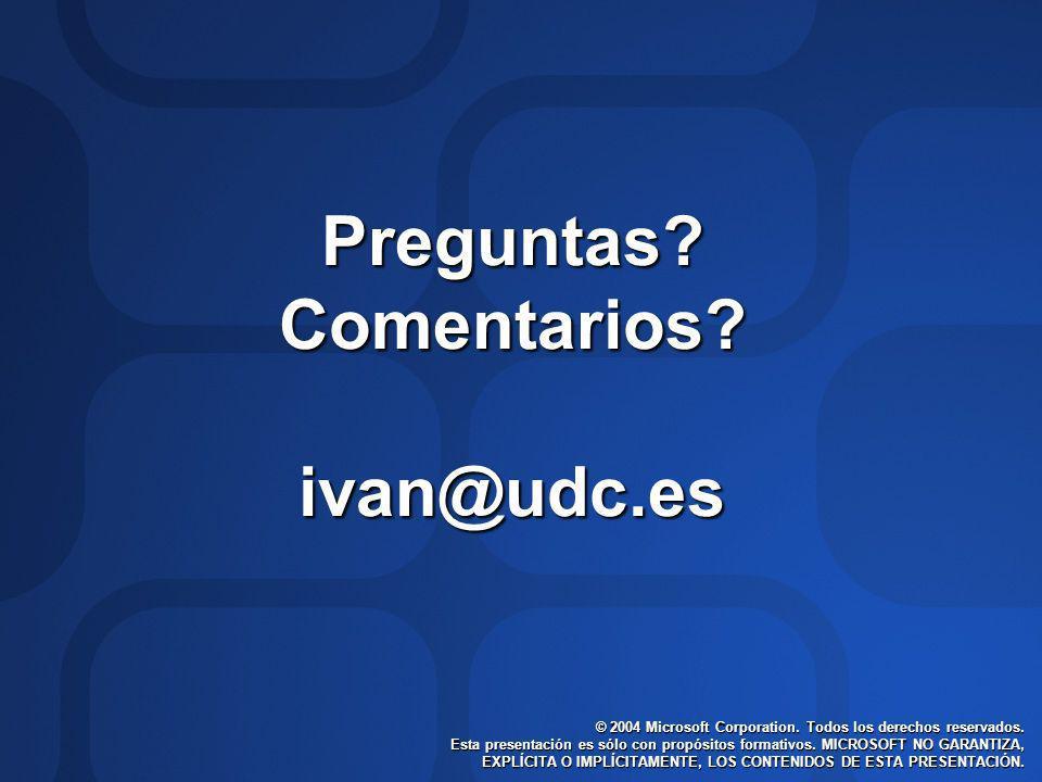 Preguntas?Comentarios?ivan@udc.es © 2004 Microsoft Corporation. Todos los derechos reservados. Esta presentación es sólo con propósitos formativos. MI
