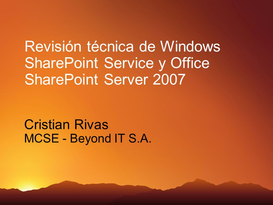 Revisión técnica de Windows SharePoint Service y Office SharePoint Server 2007 Cristian Rivas MCSE - Beyond IT S.A.