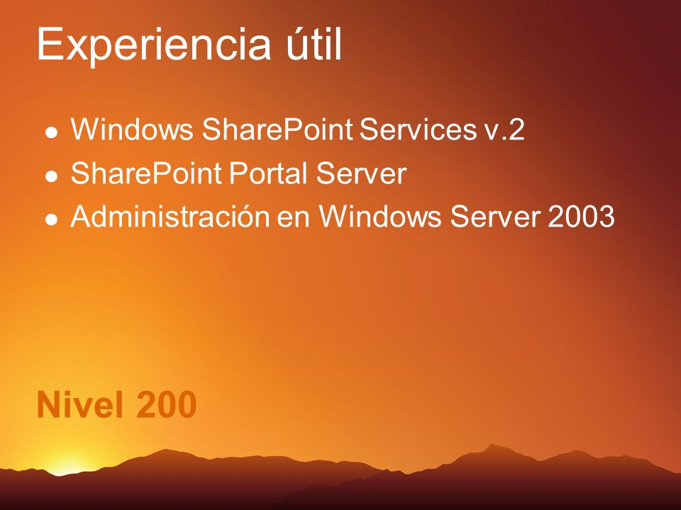 Nivel 200 Windows SharePoint Services v.2 SharePoint Portal Server Administración en Windows Server 2003 Experiencia útil